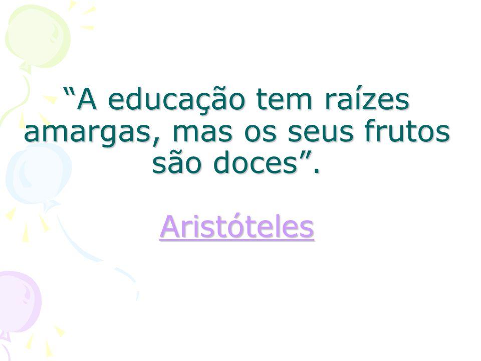 A educação tem raízes amargas, mas os seus frutos são doces