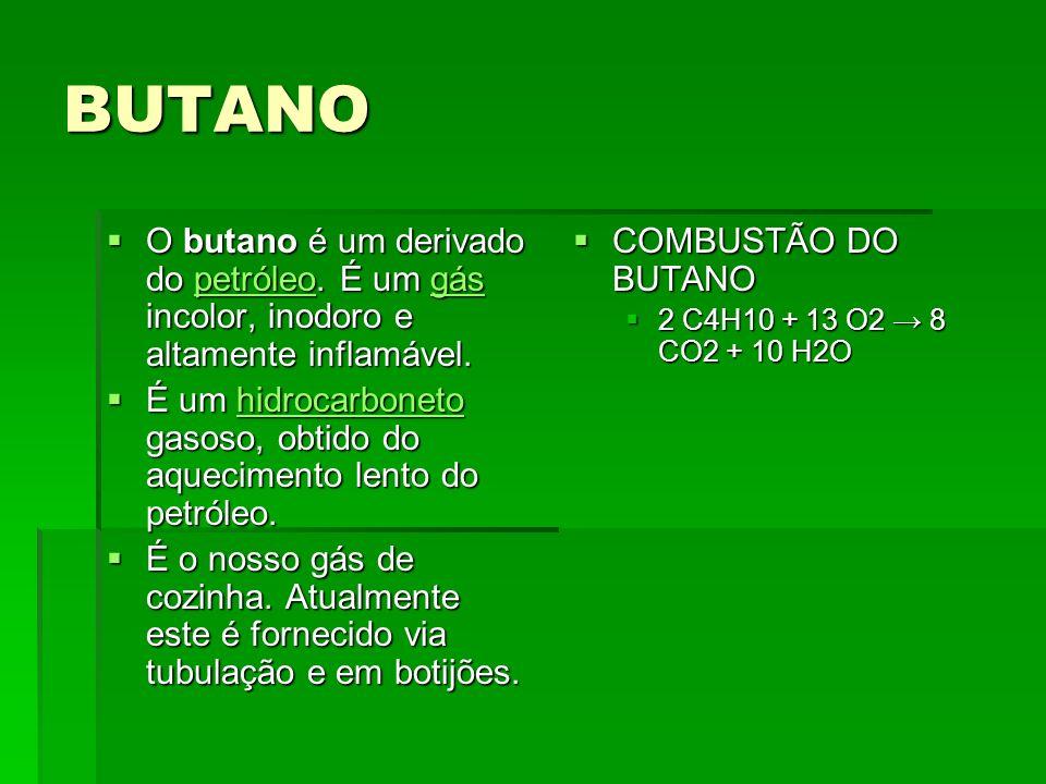 BUTANO O butano é um derivado do petróleo. É um gás incolor, inodoro e altamente inflamável.