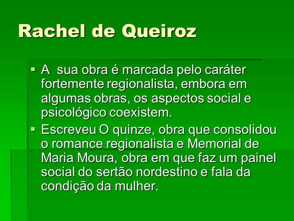 Rachel de Queiroz A sua obra é marcada pelo caráter fortemente regionalista, embora em algumas obras, os aspectos social e psicológico coexistem.