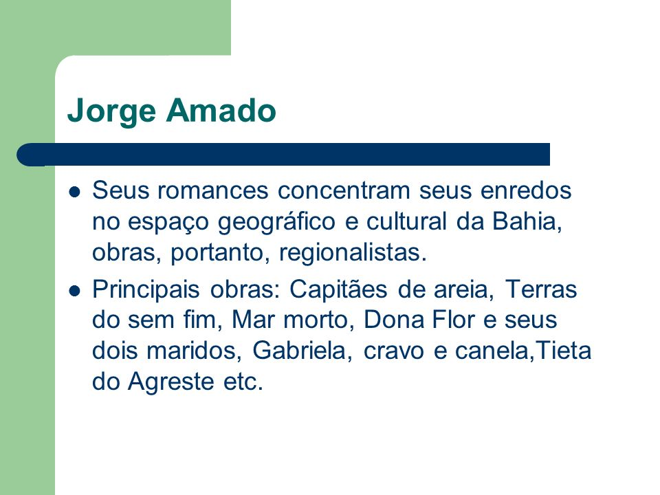 Jorge Amado Seus romances concentram seus enredos no espaço geográfico e cultural da Bahia, obras, portanto, regionalistas.