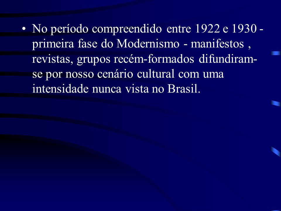 No período compreendido entre 1922 e 1930 - primeira fase do Modernismo - manifestos , revistas, grupos recém-formados difundiram-se por nosso cenário cultural com uma intensidade nunca vista no Brasil.