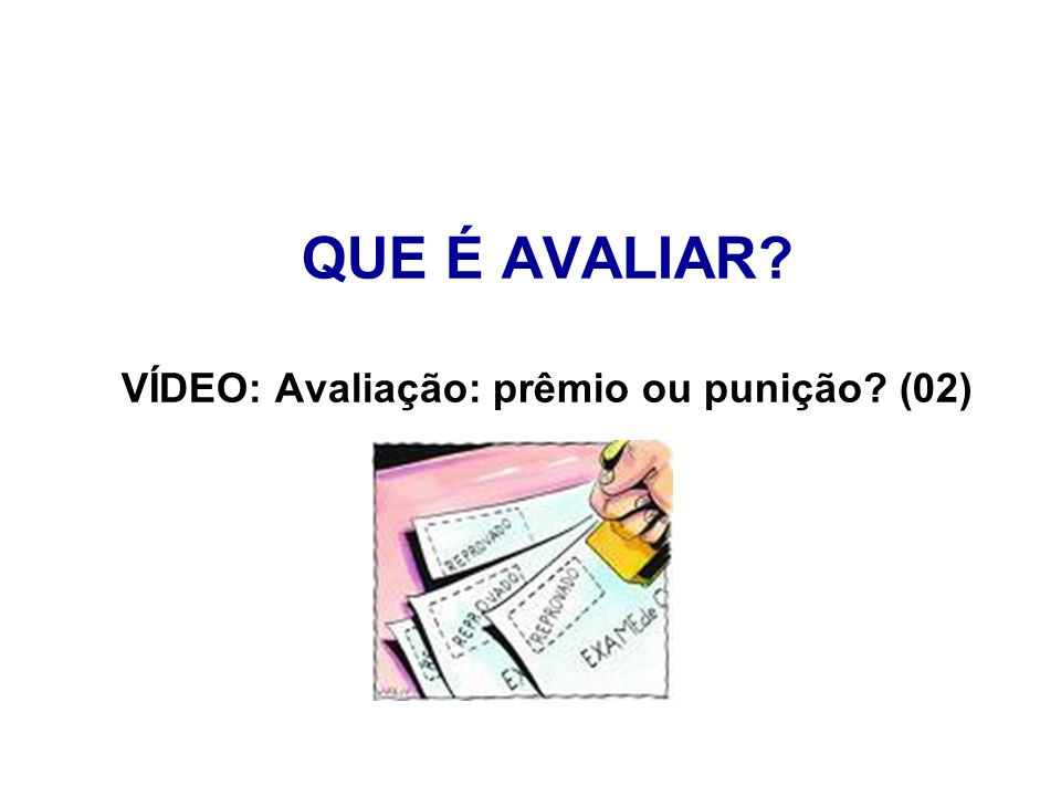 QUE É AVALIAR VÍDEO: Avaliação: prêmio ou punição (02)