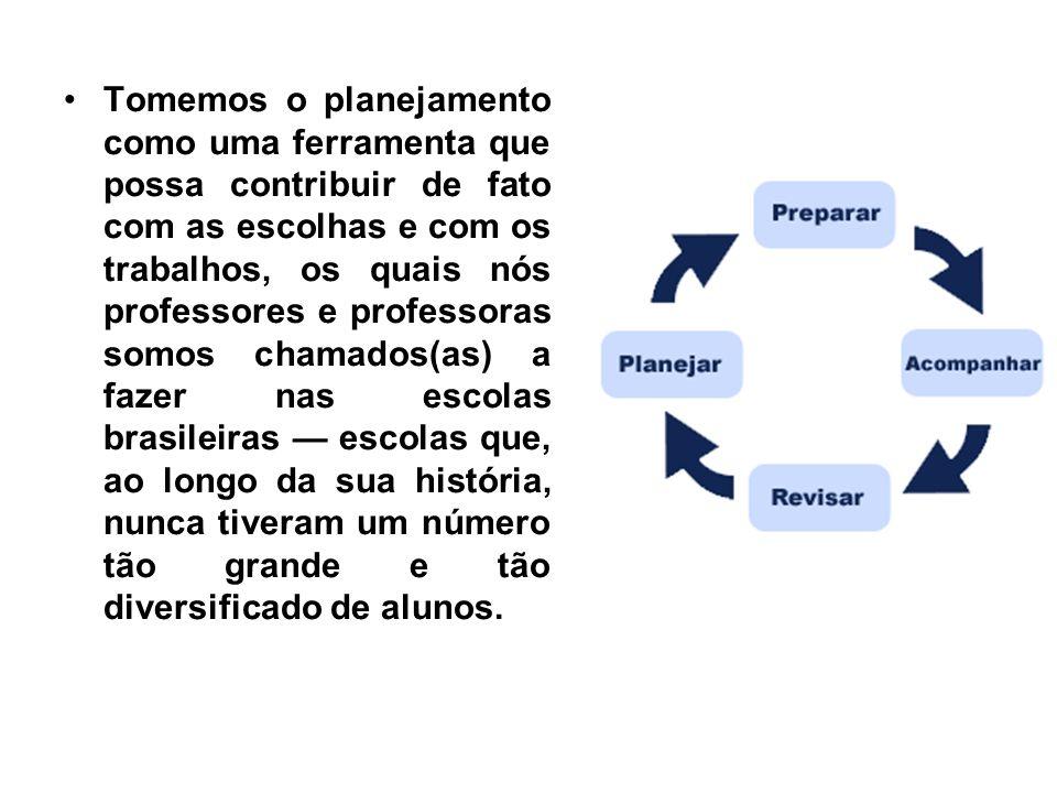 Tomemos o planejamento como uma ferramenta que possa contribuir de fato com as escolhas e com os trabalhos, os quais nós professores e professoras somos chamados(as) a fazer nas escolas brasileiras — escolas que, ao longo da sua história, nunca tiveram um número tão grande e tão diversificado de alunos.