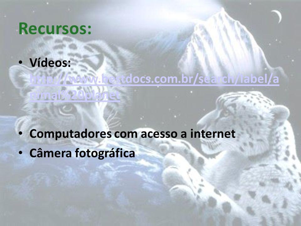 Recursos: Vídeos: http://www.bestdocs.com.br/search/label/a nimal%20planet. Computadores com acesso a internet.