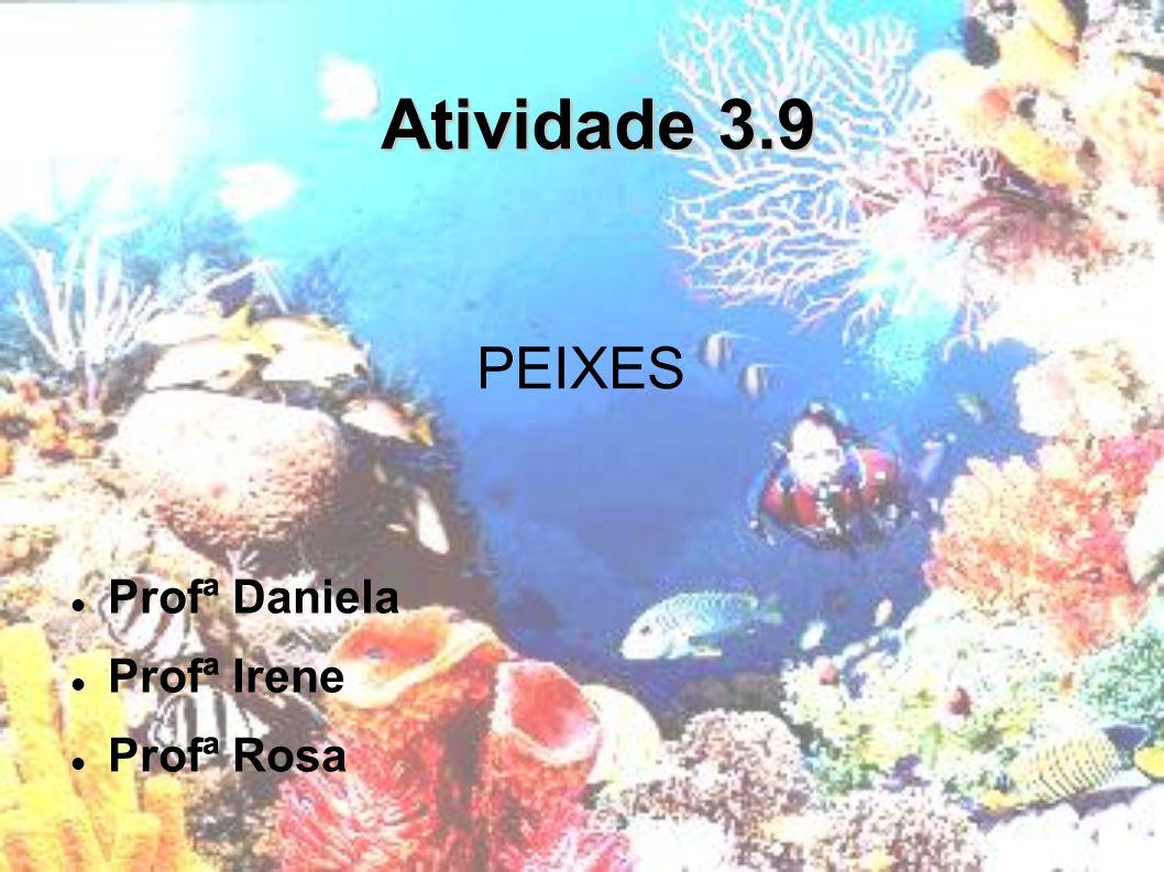 Atividade 3.9 PEIXES Profª Daniela Profª Irene Profª Rosa