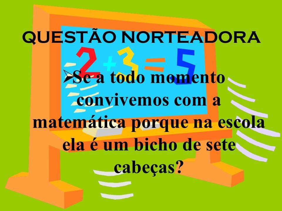 QUESTÃO NORTEADORA Se a todo momento convivemos com a matemática porque na escola ela é um bicho de sete cabeças