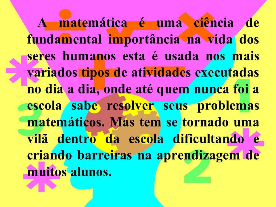 A matemática é uma ciência de fundamental importância na vida dos seres humanos esta é usada nos mais variados tipos de atividades executadas no dia a dia, onde até quem nunca foi a escola sabe resolver seus problemas matemáticos.