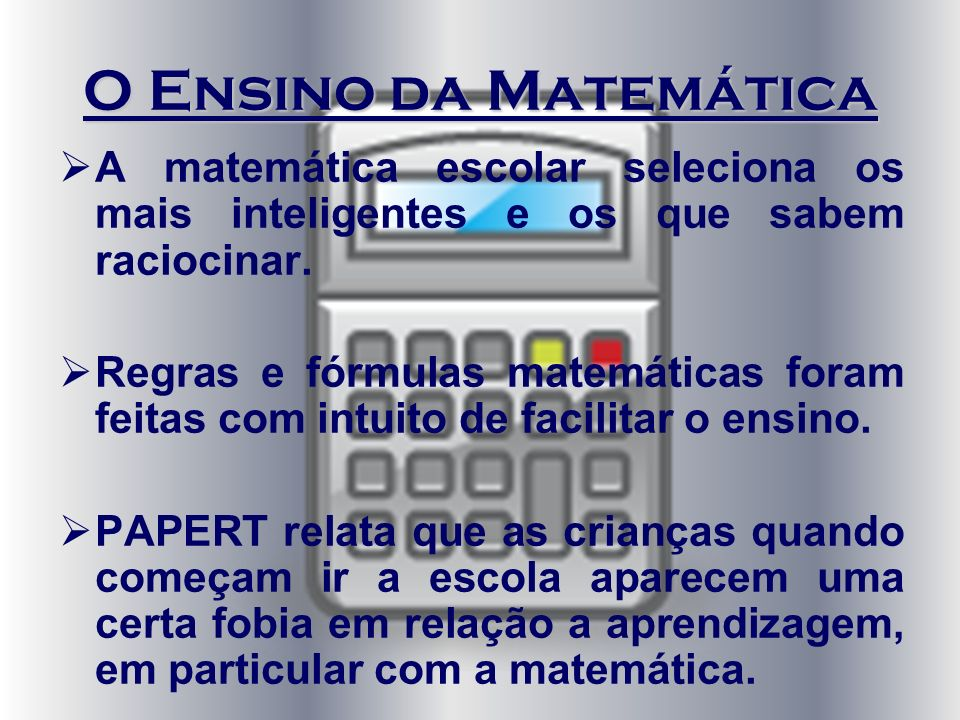 O Ensino da Matemática A matemática escolar seleciona os mais inteligentes e os que sabem raciocinar.