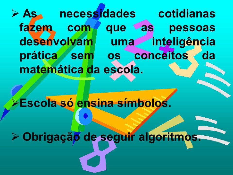 As necessidades cotidianas fazem com que as pessoas desenvolvam uma inteligência prática sem os conceitos da matemática da escola.