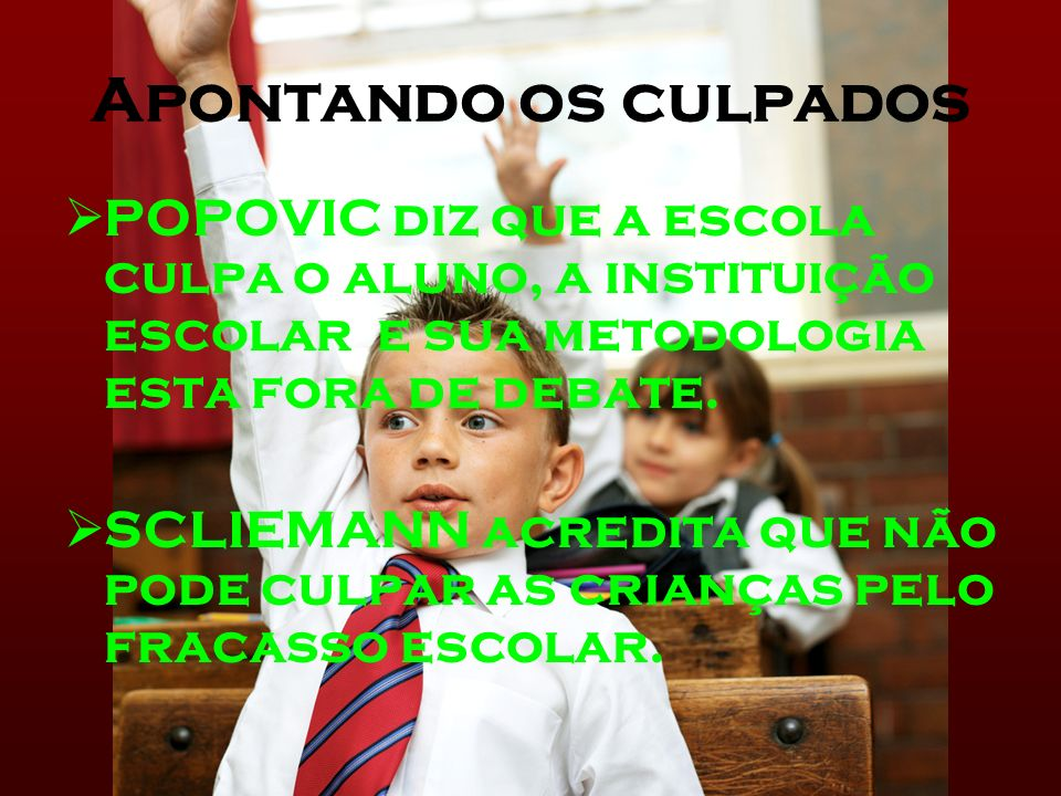 Apontando os culpados POPOVIC diz que a escola culpa o aluno, a instituição escolar e sua metodologia esta fora de debate.