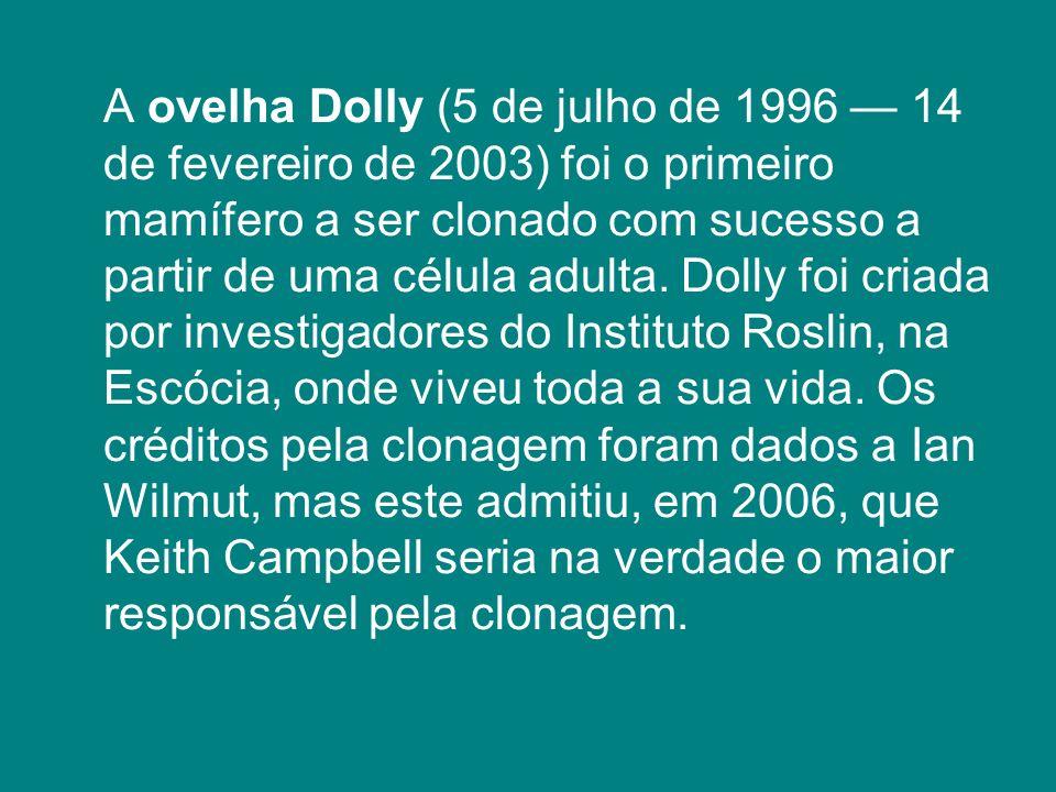 A ovelha Dolly (5 de julho de 1996 — 14 de fevereiro de 2003) foi o primeiro mamífero a ser clonado com sucesso a partir de uma célula adulta.