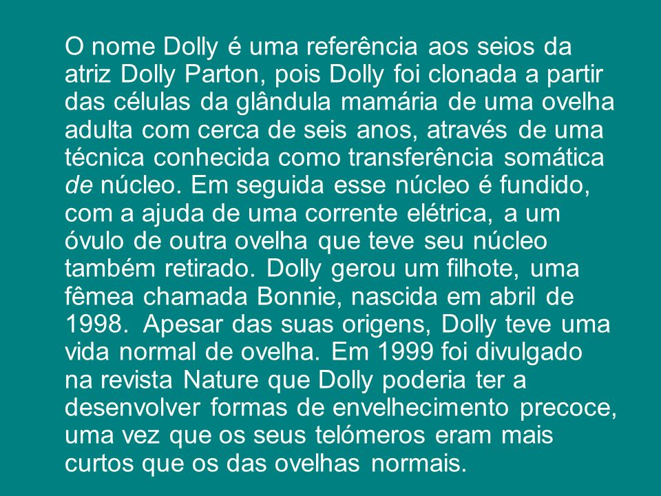 O nome Dolly é uma referência aos seios da atriz Dolly Parton, pois Dolly foi clonada a partir das células da glândula mamária de uma ovelha adulta com cerca de seis anos, através de uma técnica conhecida como transferência somática de núcleo.