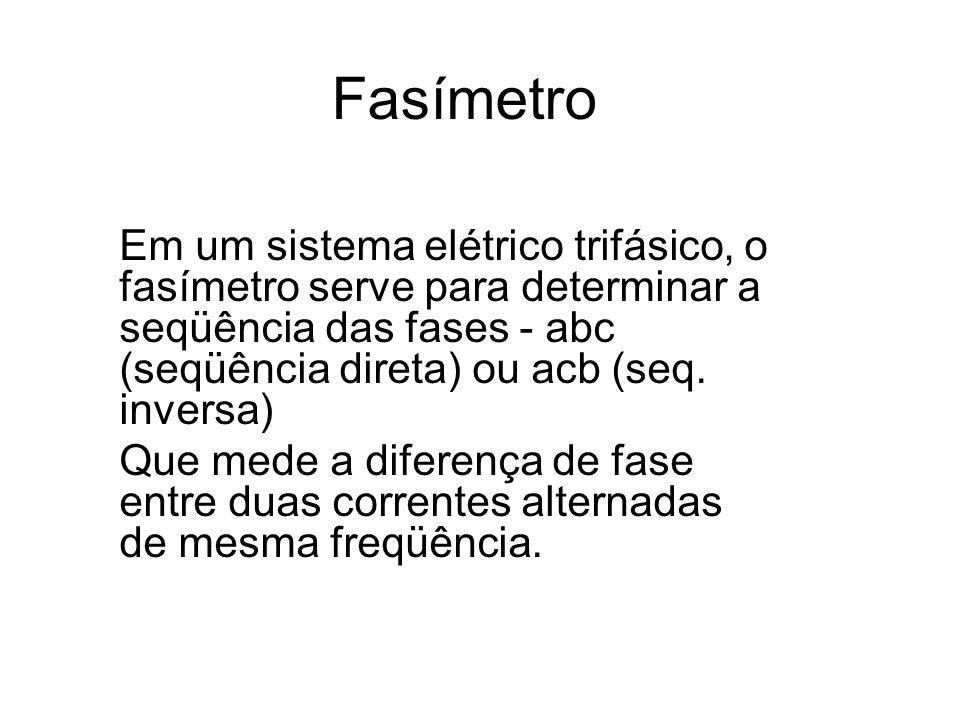 Fasímetro Em um sistema elétrico trifásico, o fasímetro serve para determinar a seqüência das fases - abc (seqüência direta) ou acb (seq. inversa)