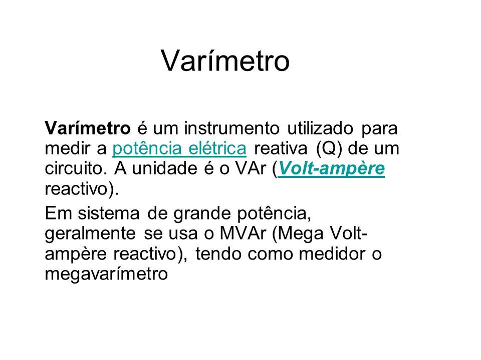 Varímetro Varímetro é um instrumento utilizado para medir a potência elétrica reativa (Q) de um circuito. A unidade é o VAr (Volt-ampère reactivo).