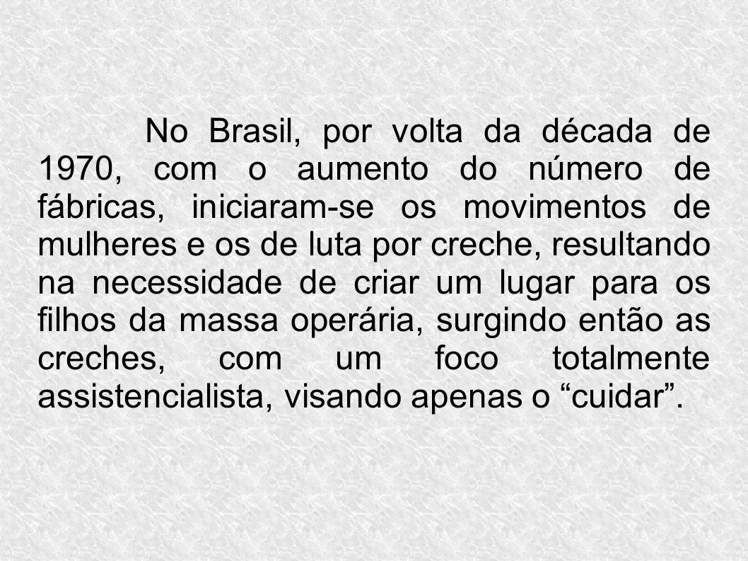 No Brasil, por volta da década de 1970, com o aumento do número de fábricas, iniciaram-se os movimentos de mulheres e os de luta por creche, resultando na necessidade de criar um lugar para os filhos da massa operária, surgindo então as creches, com um foco totalmente assistencialista, visando apenas o cuidar .