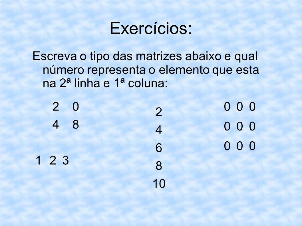 Exercícios:Escreva o tipo das matrizes abaixo e qual número representa o elemento que esta na 2ª linha e 1ª coluna: