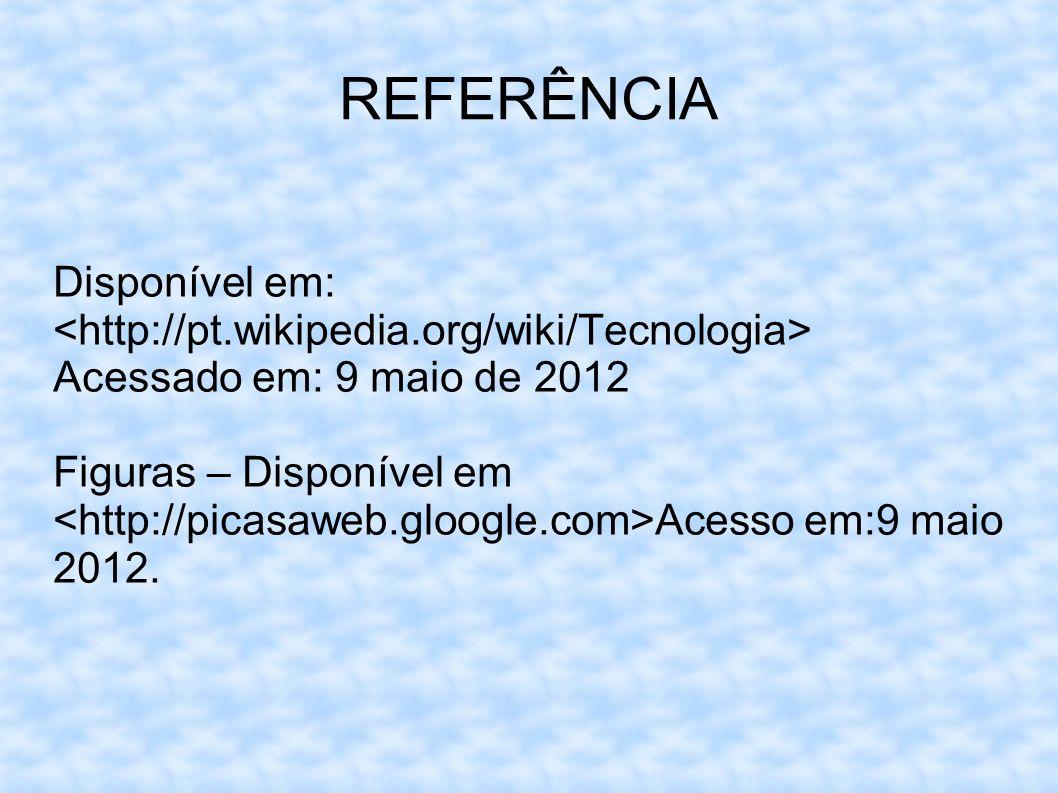 REFERÊNCIA Disponível em: <http://pt.wikipedia.org/wiki/Tecnologia> Acessado em: 9 maio de 2012.