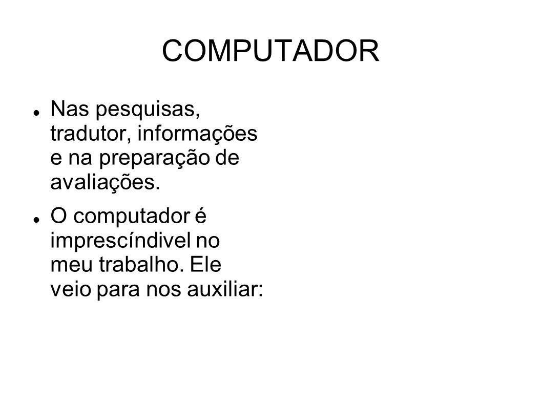 COMPUTADOR Nas pesquisas, tradutor, informações e na preparação de avaliações.