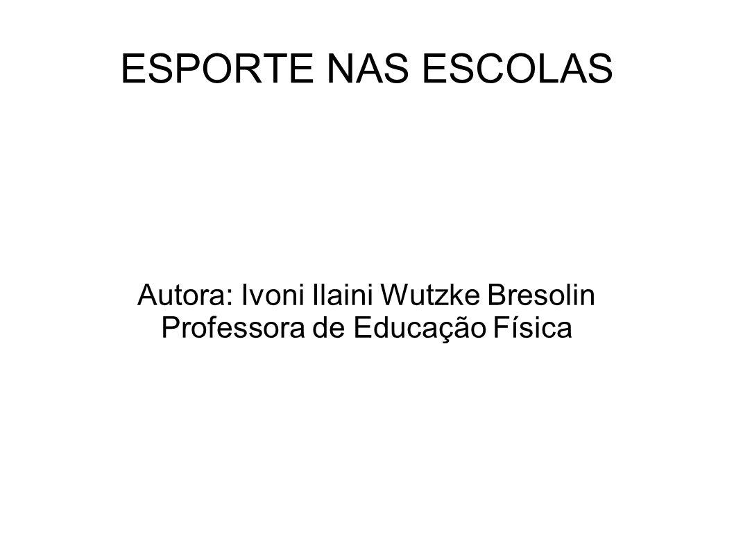 Autora: Ivoni Ilaini Wutzke Bresolin Professora de Educação Física