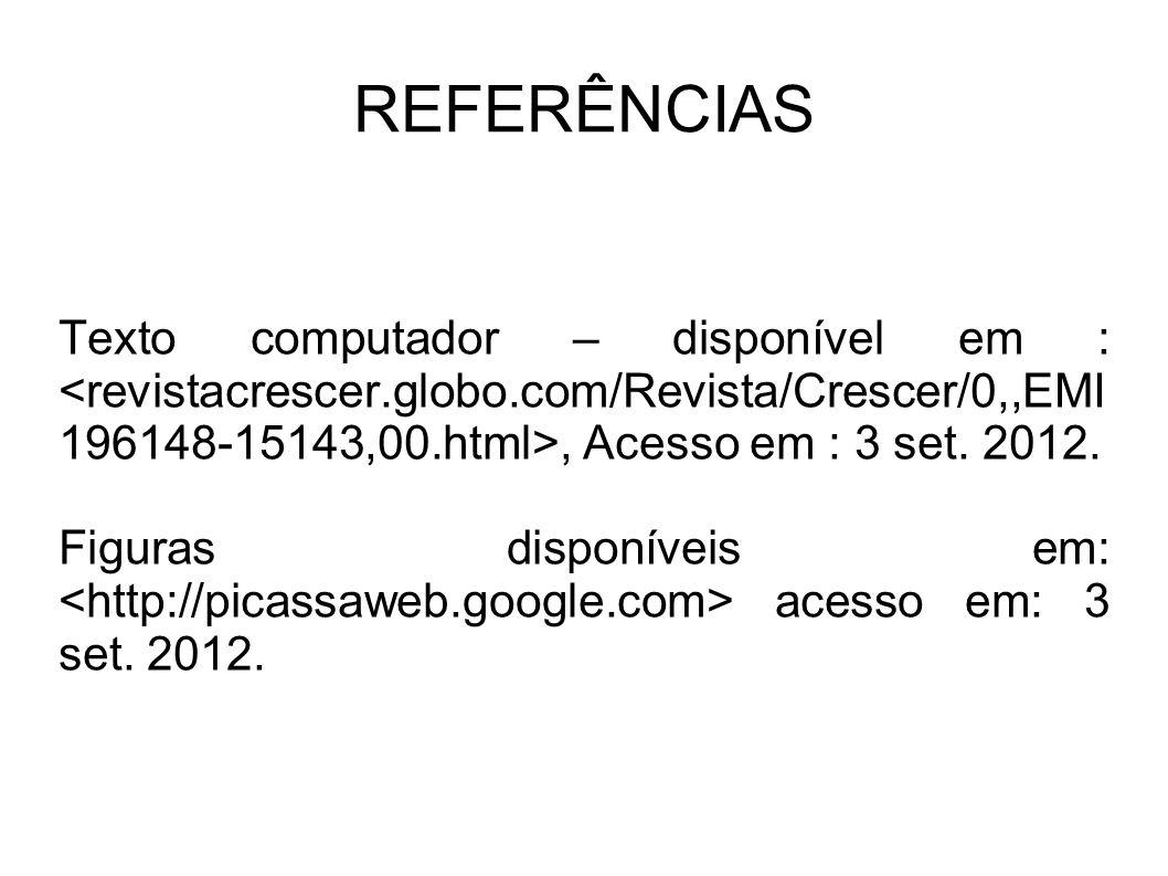 REFERÊNCIAS Texto computador – disponível em : <revistacrescer.globo.com/Revista/Crescer/0,,EMI196148-15143,00.html>, Acesso em : 3 set. 2012.