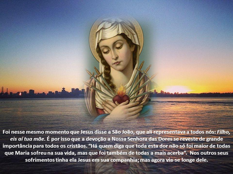 Foi nesse mesmo momento que Jesus disse a São João, que ali representava a todos nós: Filho, eis aí tua mãe.