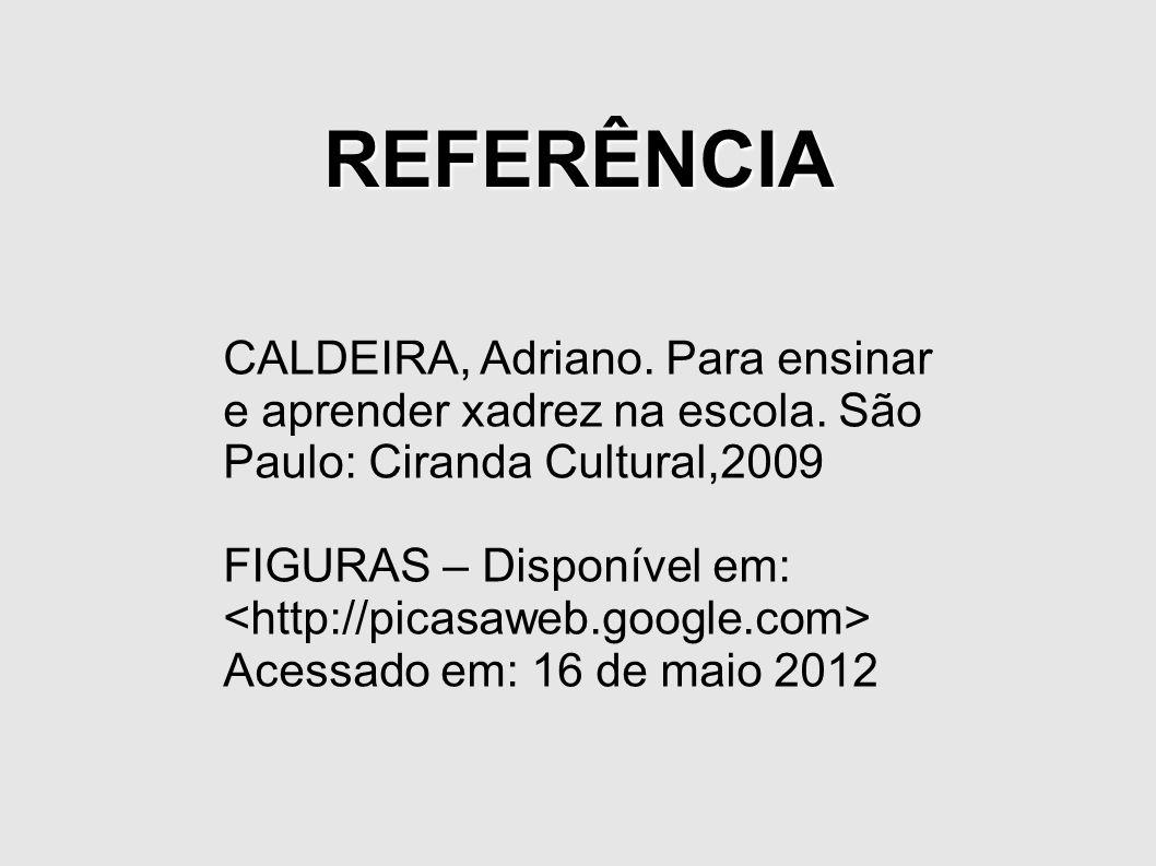 REFERÊNCIACALDEIRA, Adriano. Para ensinar e aprender xadrez na escola. São Paulo: Ciranda Cultural,2009.
