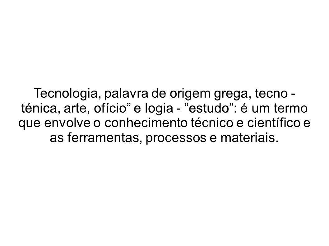 Tecnologia, palavra de origem grega, tecno - ténica, arte, ofício e logia - estudo : é um termo que envolve o conhecimento técnico e científico e as ferramentas, processos e materiais.