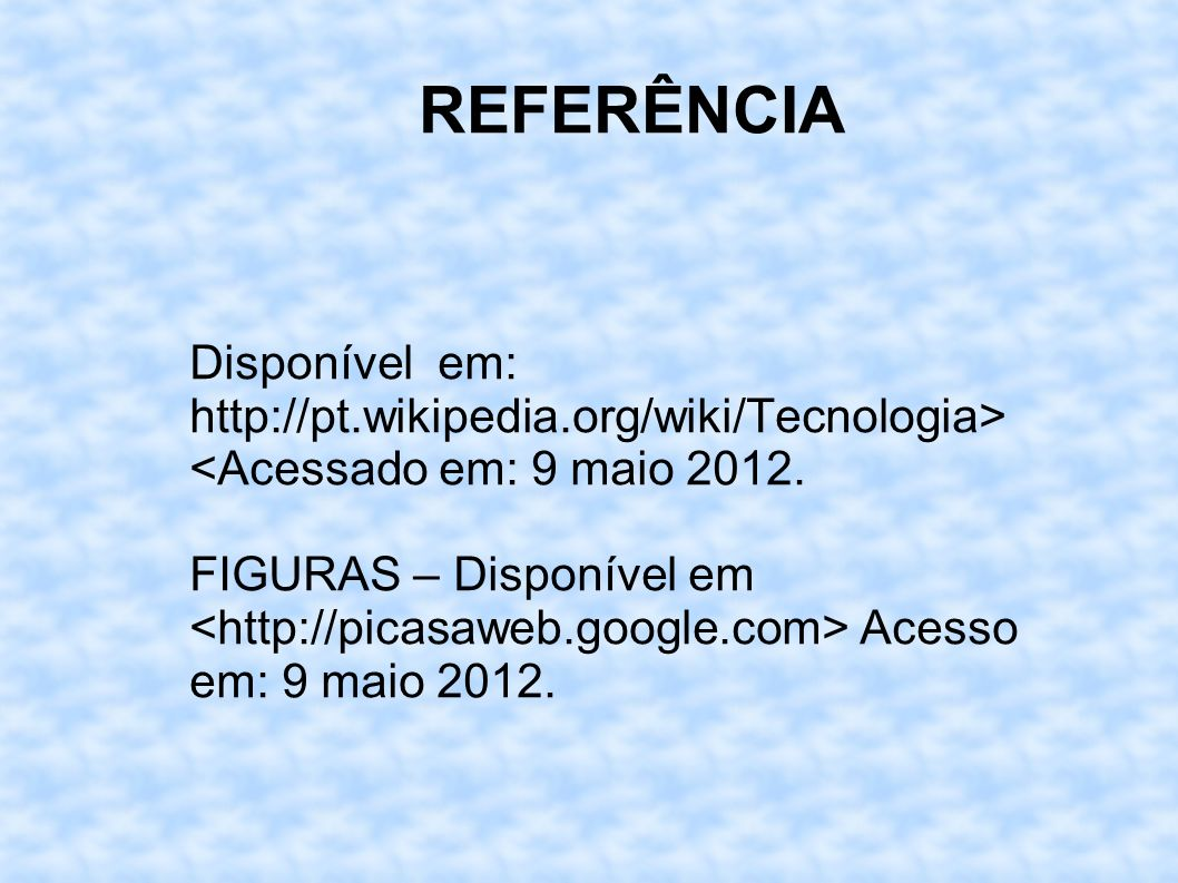 REFERÊNCIA Disponível em: http://pt.wikipedia.org/wiki/Tecnologia>