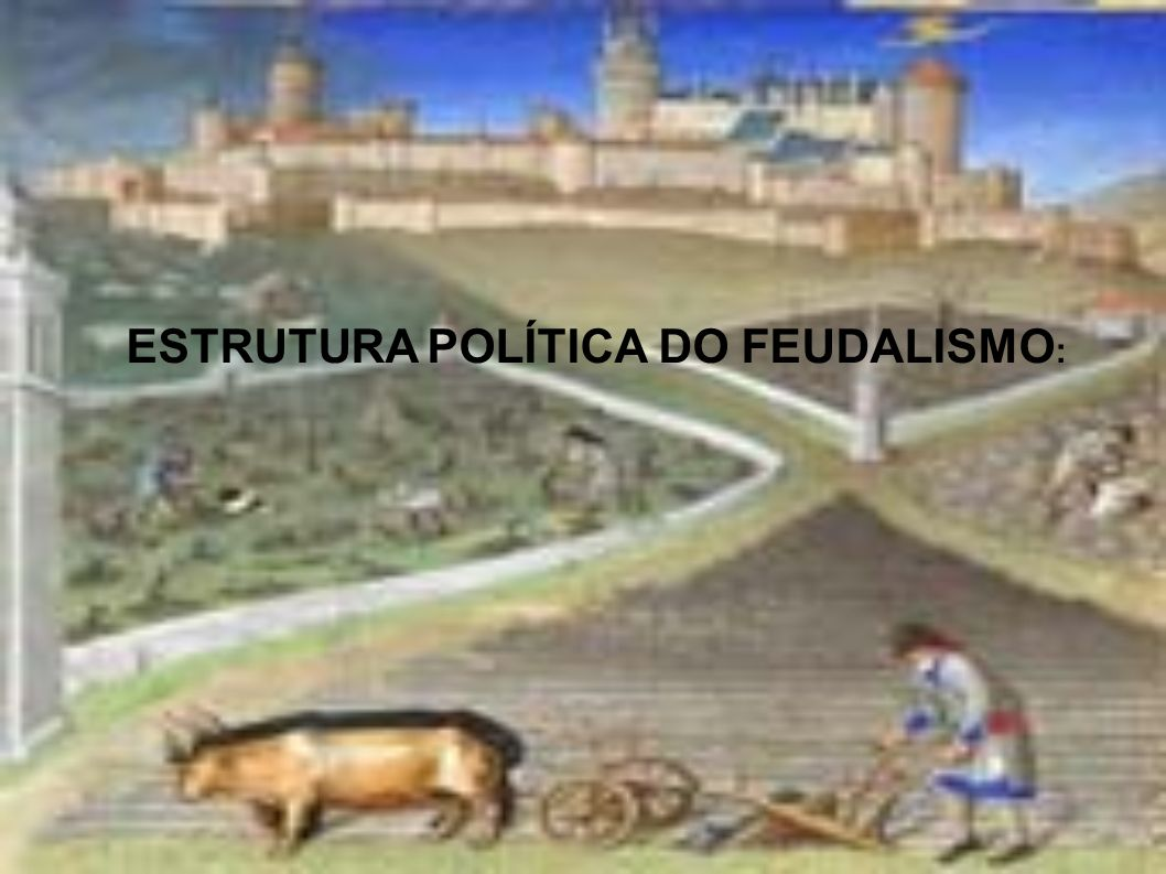 ESTRUTURA POLÍTICA DO FEUDALISMO: