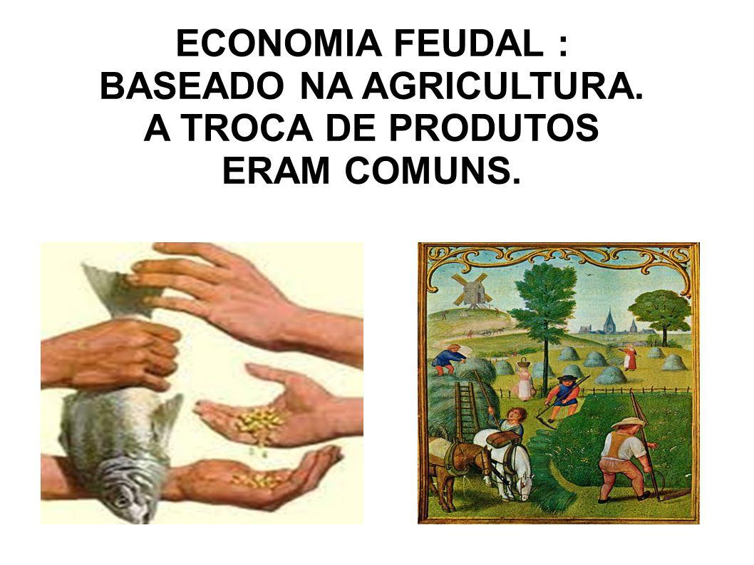 ECONOMIA FEUDAL : BASEADO NA AGRICULTURA.