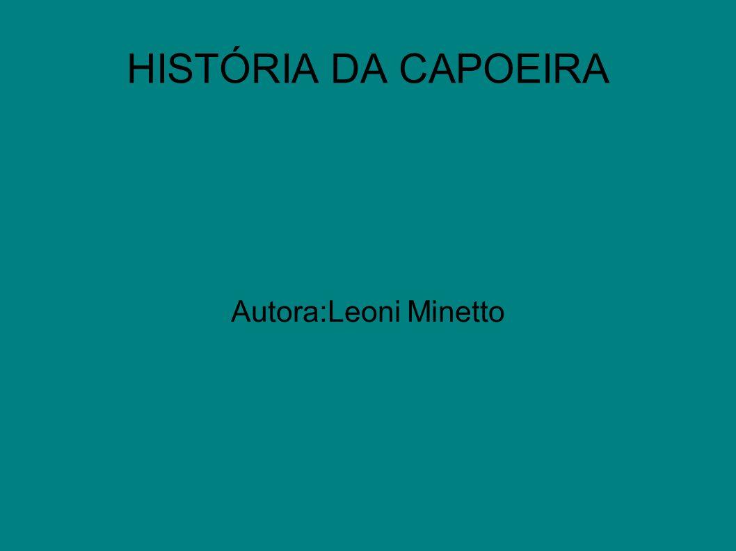 HISTÓRIA DA CAPOEIRA Autora:Leoni Minetto