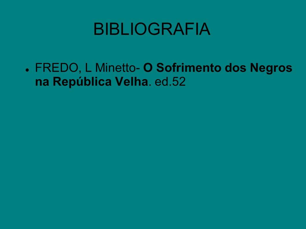 BIBLIOGRAFIA FREDO, L Minetto- O Sofrimento dos Negros na República Velha. ed.52