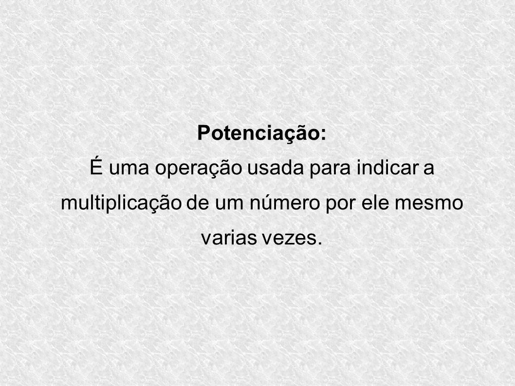 Potenciação:É uma operação usada para indicar a multiplicação de um número por ele mesmo varias vezes.