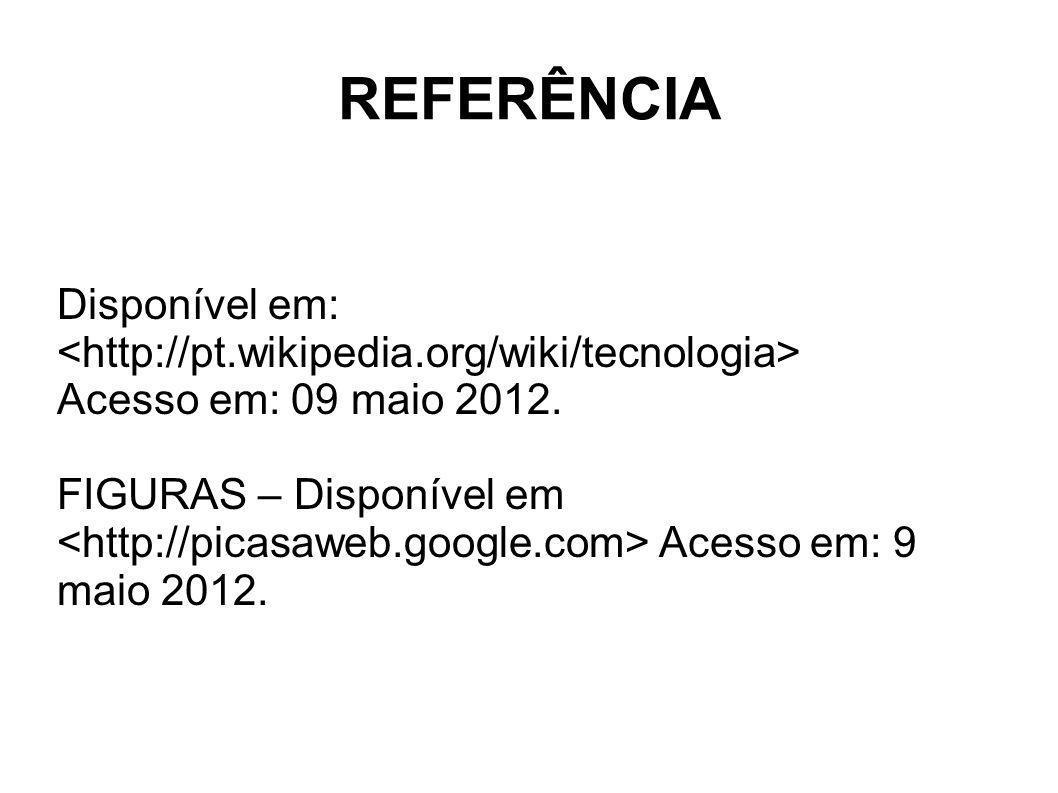 REFERÊNCIA Disponível em: <http://pt.wikipedia.org/wiki/tecnologia> Acesso em: 09 maio 2012. FIGURAS – Disponível em.