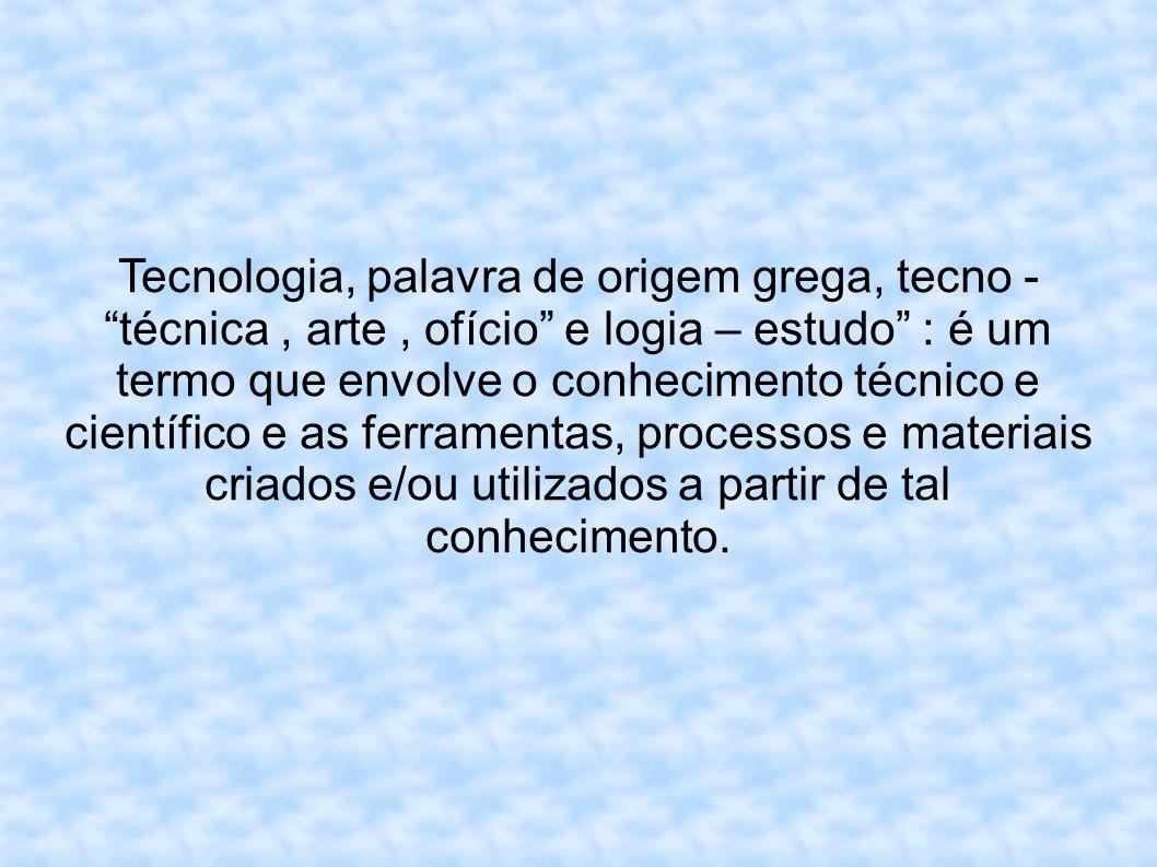 Tecnologia, palavra de origem grega, tecno - técnica , arte , ofício e logia – estudo : é um termo que envolve o conhecimento técnico e científico e as ferramentas, processos e materiais criados e/ou utilizados a partir de tal conhecimento.