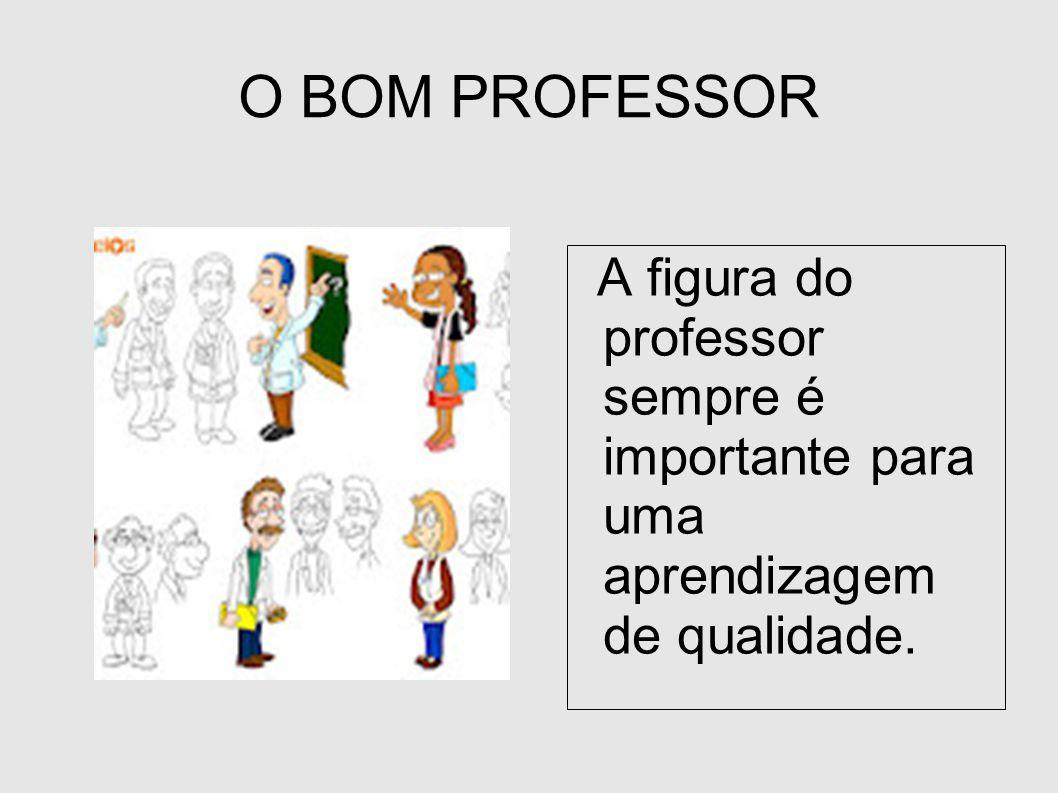 O BOM PROFESSOR A figura do professor sempre é importante para uma aprendizagem de qualidade.