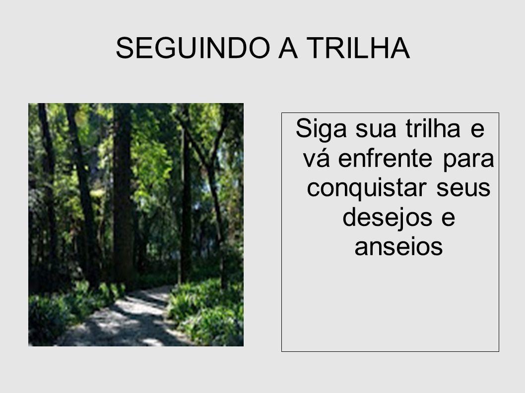 Siga sua trilha e vá enfrente para conquistar seus desejos e anseios