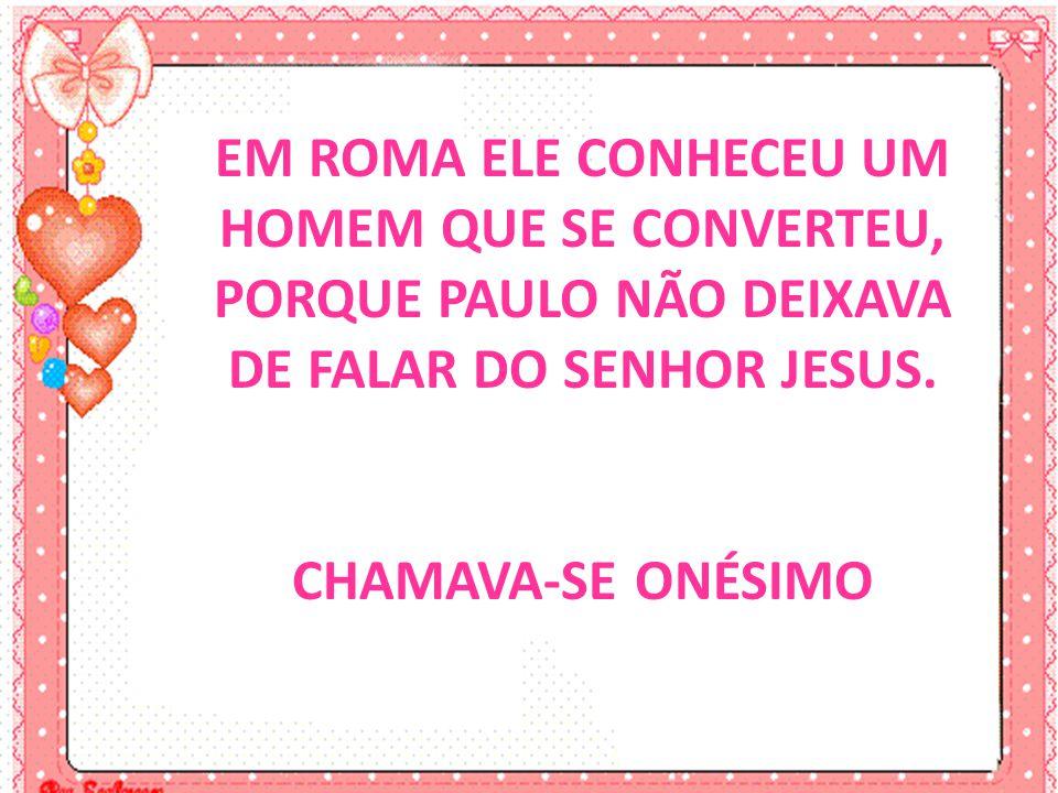 EM ROMA ELE CONHECEU UM HOMEM QUE SE CONVERTEU, PORQUE PAULO NÃO DEIXAVA DE FALAR DO SENHOR JESUS.