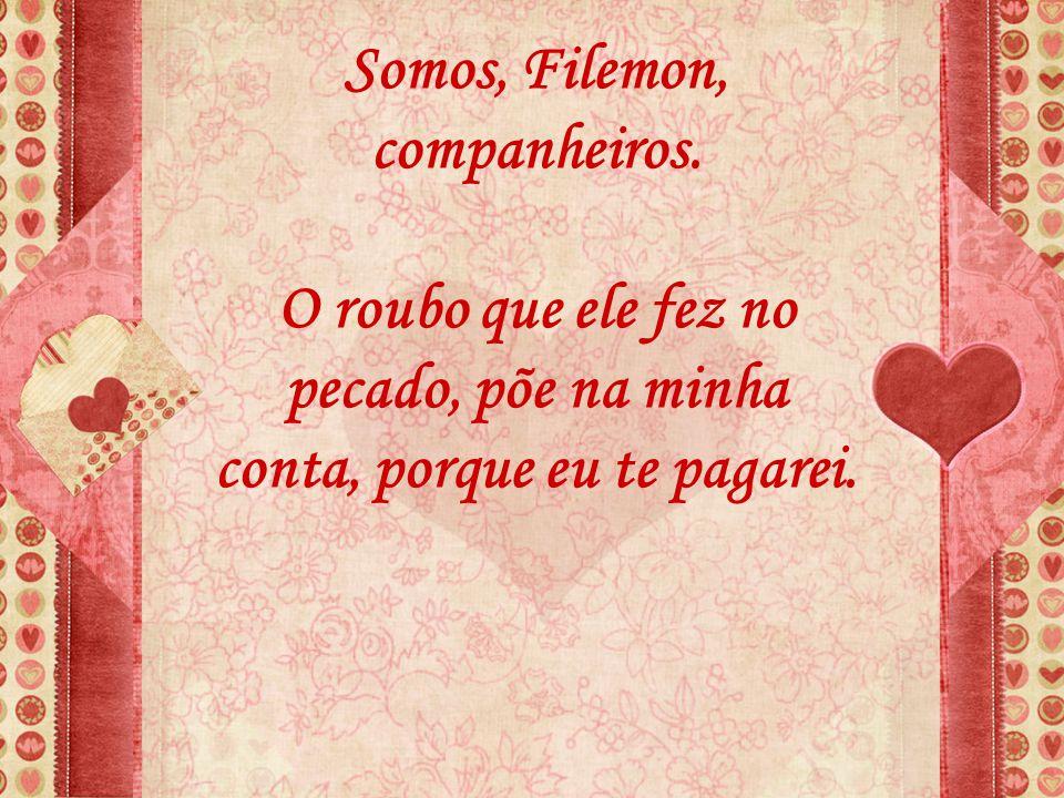 Somos, Filemon, companheiros.
