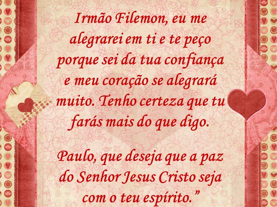 Irmão Filemon, eu me alegrarei em ti e te peço porque sei da tua confiança e meu coração se alegrará muito. Tenho certeza que tu farás mais do que digo.