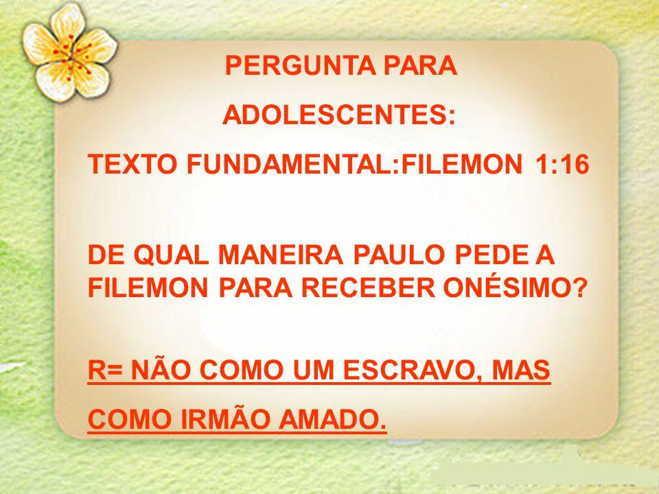 PERGUNTA PARA ADOLESCENTES: TEXTO FUNDAMENTAL:FILEMON 1:16. DE QUAL MANEIRA PAULO PEDE A FILEMON PARA RECEBER ONÉSIMO