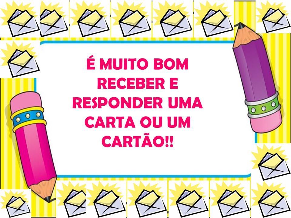 É MUITO BOM RECEBER E RESPONDER UMA CARTA OU UM CARTÃO!!