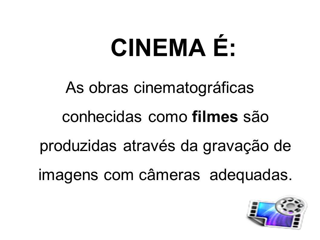 CINEMA É:As obras cinematográficas conhecidas como filmes são produzidas através da gravação de imagens com câmeras adequadas.