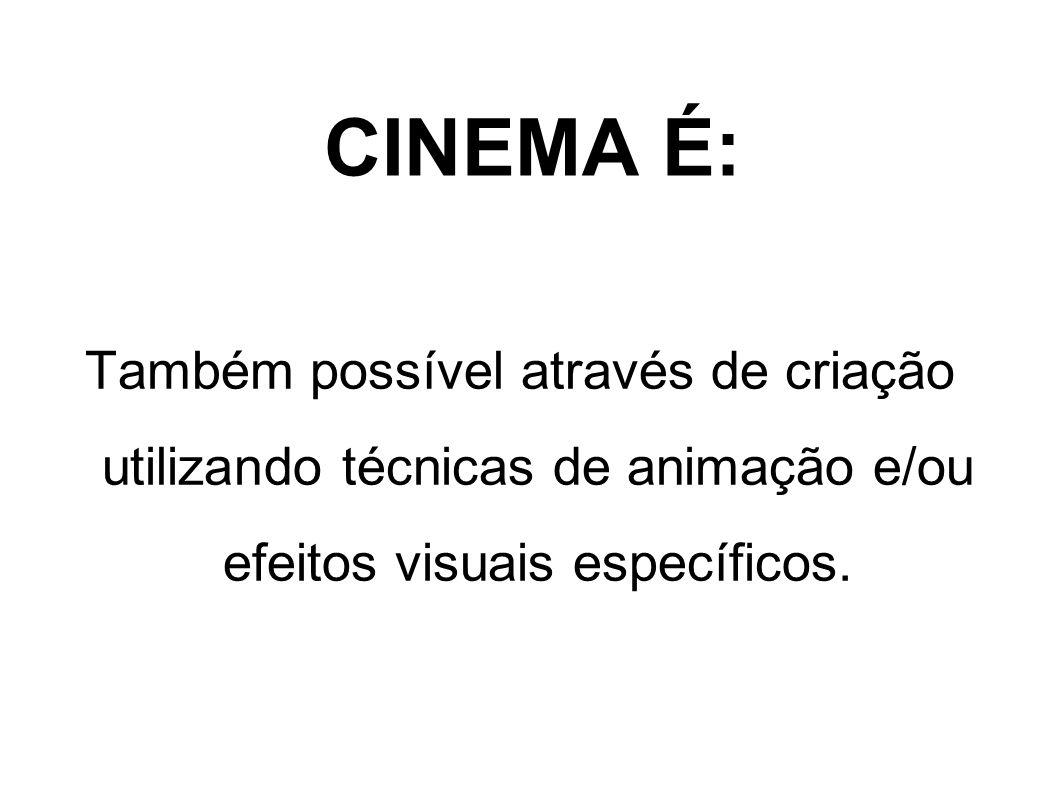 CINEMA É:Também possível através de criação utilizando técnicas de animação e/ou efeitos visuais específicos.