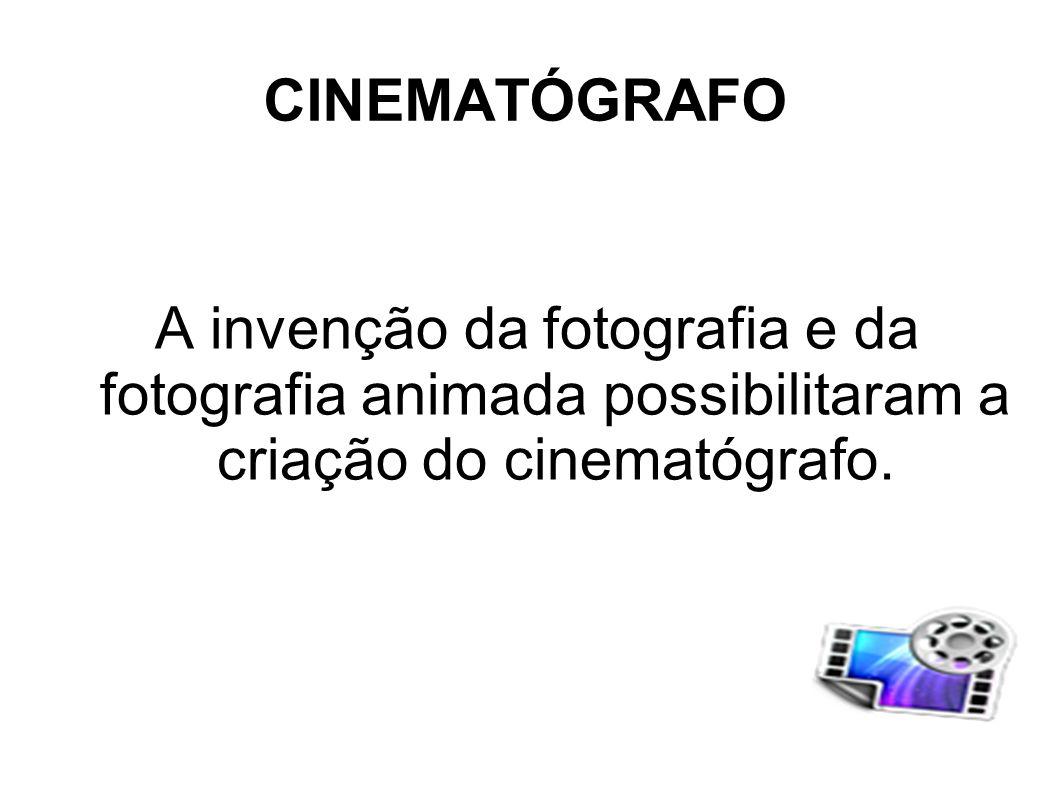 CINEMATÓGRAFO A invenção da fotografia e da fotografia animada possibilitaram a criação do cinematógrafo.