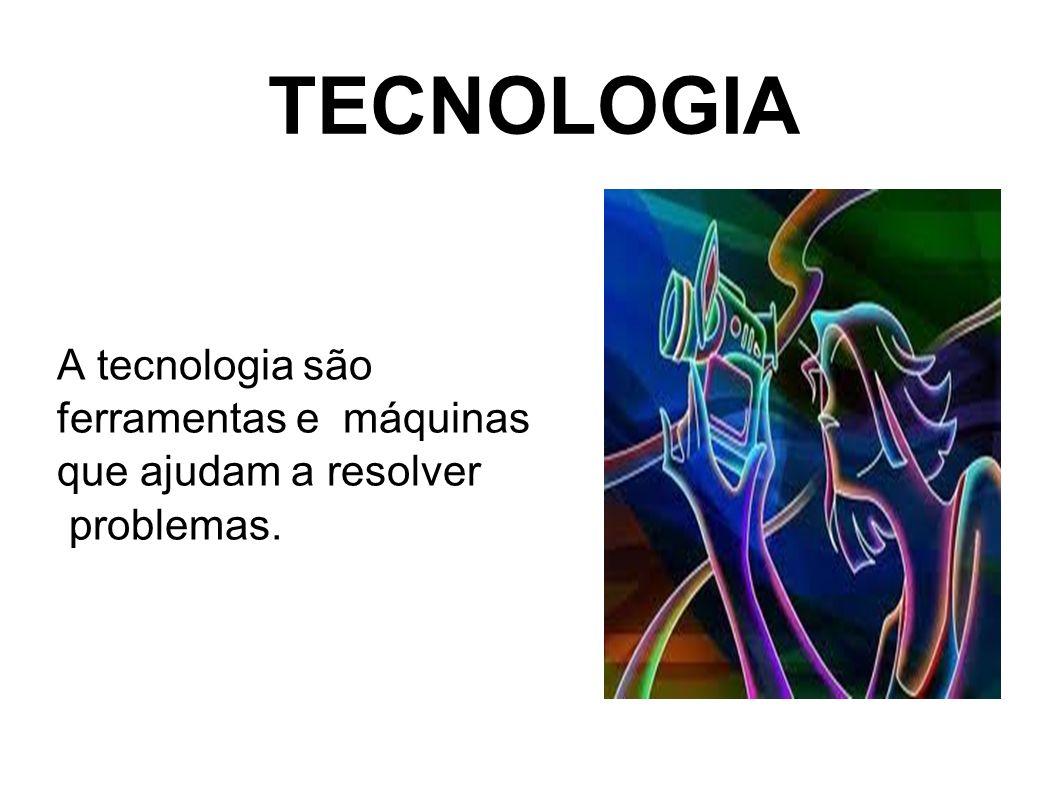 TECNOLOGIA A tecnologia são ferramentas e máquinas