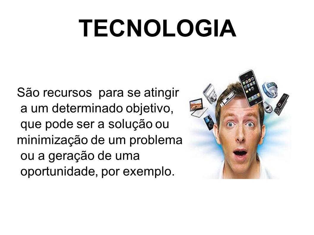 TECNOLOGIA São recursos para se atingir a um determinado objetivo,