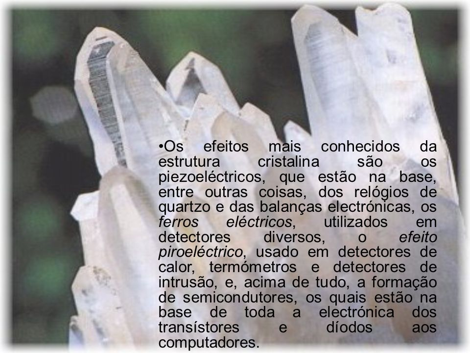 Os efeitos mais conhecidos da estrutura cristalina são os piezoeléctricos, que estão na base, entre outras coisas, dos relógios de quartzo e das balanças electrónicas, os ferros eléctricos, utilizados em detectores diversos, o efeito piroeléctrico, usado em detectores de calor, termómetros e detectores de intrusão, e, acima de tudo, a formação de semicondutores, os quais estão na base de toda a electrónica dos transístores e díodos aos computadores.