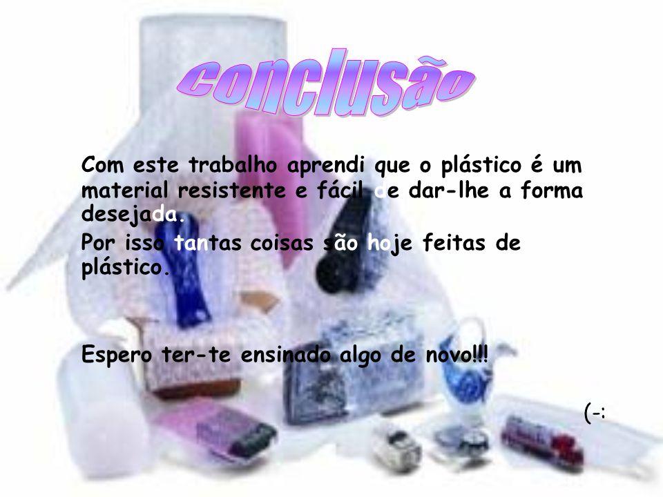 Conclusão Com este trabalho aprendi que o plástico é um material resistente e fácil de dar-lhe a forma desejada.