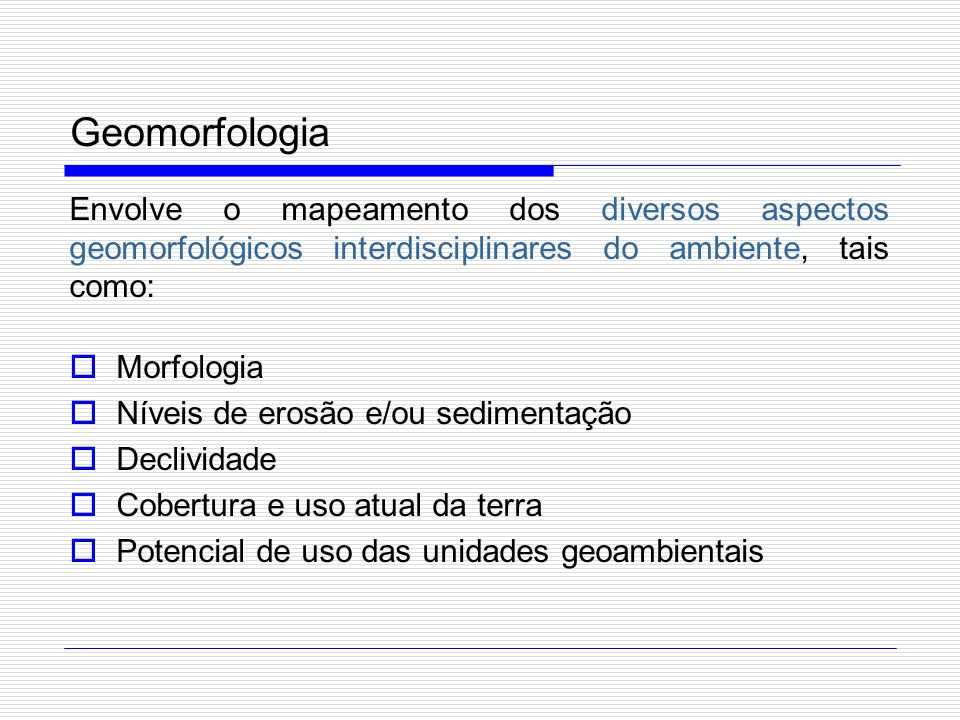 Geomorfologia Envolve o mapeamento dos diversos aspectos geomorfológicos interdisciplinares do ambiente, tais como: